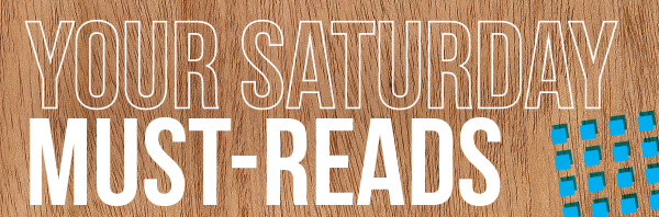 Your Saturday Must-Reads
