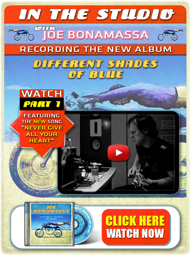 New Episode! Exclusive Release! In the studio with Joe Bonamassa recording 'Different Shades Of Blue'. New Part 1 of Joe's new official 2014 studio album release 'Different Shades Of Blue'. Featuring the song 'Never Give All Your Heart' written with Journey's Jonathan Cain. All new original material! Watch here!
